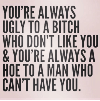 Bitch, Hoe, and Ugly: YOU'RE ALWAYS  UGLY TO A BITCH  WHO DON'T LIKE YOU  & YOU'RE ALWAYS A  HOE TO A MAN WHO  CAN'T HAVE YOU LOUDER FOR THE PEOPLE IN THE BACK! ( @herthoughts36 )