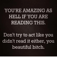 <3: YOU'RE AMAZING AS  HELL IF YOU ARE  READING THIS  Don't try to act like you  didn't read it either, you  beautiful bitch <3