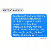 Dank, Uber, and Home: You're an alcoholic.  Functioning* alcoholic. There's  a big difference. How many  alcoholics do you know that  can perfectly time their  UberEATS delivery with their  arrival home in a different Uber  after a night getting blackout?  @instaalcoholic  Delivered There's a big difference.