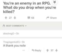 "Memes, Thank You, and Best: You're an enemy in an RPG.  What do you drop when you're  killed?  68  Share  BEST COMMENTS  abednegO 5h  Thegingerkid01. 5h  A thank you note  Reply37 <p>+10 luck via /r/memes <a href=""http://ift.tt/2DEFAcL"">http://ift.tt/2DEFAcL</a></p>"