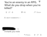 "Memes, Thank You, and Best: You're an enemy in an RPG.  What do you drop when you're  killed?  會27  68  Share  BEST COMMENTS  5h  A thank you note  Reply  37 <p>Existence is pain. via /r/memes <a href=""https://ift.tt/2skRiAz"">https://ift.tt/2skRiAz</a></p>"