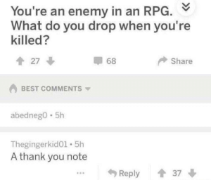 Thank You, Best, and MeIRL: You're an enemy in an RPG.  What do you drop when you're  killed?  Share  會27  68  BEST COMMENTS ▼  abednego 5h  Thegingerkid01 5h  A thank you note  Reply 37 Meirl
