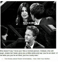 Head, Memes, and Ted: You're an idiot.  I person. Instead, she wi  augh, shake her head, give you a little smile and say you're an idiot'. If  he tells you you're an tdliot, you're a lucky man.  Ted Mosby about Robin Scherbatsky How I Met Your Mother. #HIMYM https://t.co/dv5EVwghNV