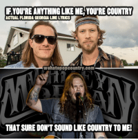 """Memes, Country Music, and Florida: YOURE ANYTHINGLIKE ME YOURE COUNTRY  ACTUAL FLORIDA GEORGIA LINELYRICS  com  THAT SURE DON'T SOUND LIKE COUNTRY TO ME! In a world full of Florida Georgia Lines, be a Whitey Morgan and the 78's! -- Listen to """"If It Ain't Broke"""" in the comments below.  Share this post to help introduce someone to real country music!"""