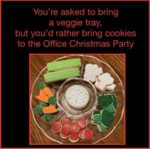 sweet!: You're asked to bring  a veggie tray,  but you'd rather bring cookies  to the Office Christmas Party sweet!