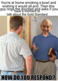 gold standard: You're at home smoking a bowl and  wishing it would all end. Then this  uy rings, the doorbell and asks if you  have a moment to  talk about the Gold Standard  HOW DO YOURESPONDO