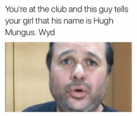 Club, Girls, and Wyd: You're at the club and this guy tells  your girl that his name is Hugh  Mungus. Wyd