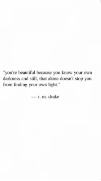 """Being Alone, Beautiful, and Drake: you're beautiful because you know your  darkness and still, that alone doesn't stop you  """"  own  from finding your own light.""""  _ r. m. drake"""