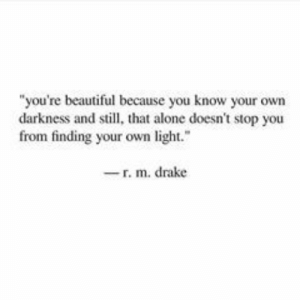 "Being Alone, Beautiful, and Drake: ""you're beautiful because you know your own  darkness and still, that alone doesn't stop you  from finding your own light.  -r. m. drake"