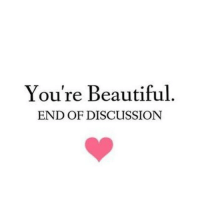 You're Beautiful  END OF DISCUSSION Just in case nobody told you today ladies...😘
