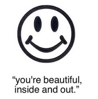 """""""you're beautiful  inside and out."""" Everybody..."""