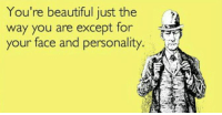 youre beautiful: You're beautiful just the  way you are except for  your face and personality.