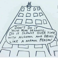 Drugs, Alcohol, and Time: you'RE BEING DRAMATIC.  DO IT SLOWLY OVER TIME  WITH ALCOHOL AND DRUGS  LIKE A NORMAL PERSON I