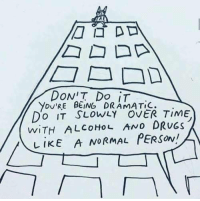 Drugs, Alcohol, and Time: you'RE BEING DRAMATIC.  DO IT SLOWLY OVER TIME  WITH ALCOHOL AND DRUGS  LİKE A NORMAL PERSON!