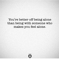 being alone: You're better off being alone  than being with someone who  makes you feel alone.  IR