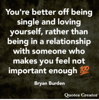 Anaconda, Memes, and Quotes: You're better off being  single and loving  yourself, rather than  being in a relationship  with someone who  makes you feel not  important enough 100  Bryan Burden  Quotes Creator
