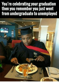 Life, Memes, and 🤖: You're celebrating your graduation  then you remember you just went  from undergraduate to unemployed Life