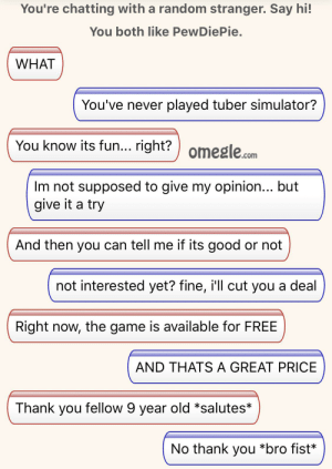 The Game, Thank You, and Free: You're chatting with a random stranger. Say hi!  You both like PewDiePie.  WHAT  You've never played tuber simulator?  You know its fun... right?  Im not supposed to give my opinion... but  give it a try  And then you can tell me if its good or not  not interested yet? fine, i'll cut you a deal  Right now, the game is available for FREE  AND THATS A GREAT PRICE  Thank you fellow 9 year old *salutes*  No thank you *bro fist* IT WAS A SUCCESS
