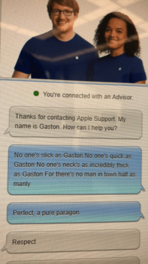 Apple, Respect, and Slick: You're connected with an Advisor  Thanks for contacting Apple Support. My  name is Gaston. How can I help you?  No one's slick as Gaston No one's quick as  Gaston No one's neck's as incredibly thick  as Gaston For there's no man in town half as  manly  Perfect, a pure paragon  Respect Me irl