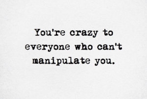 Crazy, Image, and Who: You're crazy to  everyone who can't  manipulate you [image] It's not you, it's them.
