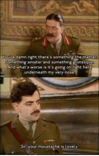 Love, Memes, and Black: Youre damn right there's something the matter.  Something sinister and something grotesque  And what's worse is it's going on right here  underneath my very nose  Sir, your moustache is Lovely Lovely! haha  #Black_Adder