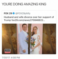 Memes, News, and Trump: YOURE DOING AMAZING KING  FOX 29 @FOX29philly  Husband and wife divorce over her support of  Trump fox29.com/news/270846822.  INSIDE  dition  7/30/17, 4:08 PM 😂😂😂 STAY WOKE