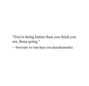 """Bad, Via, and Think: """"You're doing better than you think you  are. Keep going.""""  -Reminder for bad days (via disabilityhealth)"""