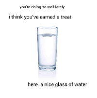 Water, Nice, and Glass: you're doinsell lately  i think you've earned a treat  here. a nice glass of water