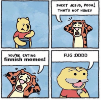 I don't get it? Lol: YOU'RE EATING  finnish memes!  SWEET JESUS, PooH  THAT's NOT HONEY  FUG :DDDD I don't get it? Lol