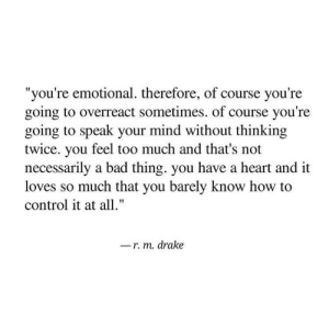 "Bad, Drake, and Too Much: ""you're emotional. therefore, of course you're  going to overreact sometimes. of course you're  going to speak your mind without thinking  twice. you feel too much and that's not  necessarily a bad thing. you have a heart and it  loves so much that you barely know how to  control it at all.""  r. m. drake"