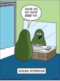"<p>Avocados need love too! via /r/wholesomememes <a href=""http://ift.tt/2gAvoHU"">http://ift.tt/2gAvoHU</a></p>: YOU'RE FAT  BUT YOU'RE  GOOD FAT.  AVOCADO AFFIRMATION <p>Avocados need love too! via /r/wholesomememes <a href=""http://ift.tt/2gAvoHU"">http://ift.tt/2gAvoHU</a></p>"