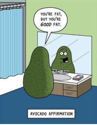 Positive self-talk: YOU'RE FAT,  BUT YOU'RE  GOOD FAT.  AVOCADO AFFIRMATION Positive self-talk