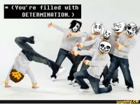 determination: (You're filled with  DETERMINATION.  funny