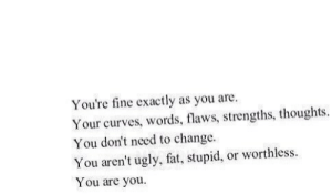 worthless: You're fine exactly as you are  Your curves, words, flaws, strengths, thoughts  You don't need to change  You aren't ugly, fat, stupid, or worthless  You are you.