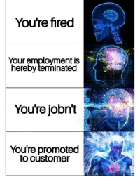 Congratulations, Dank Memes, and Employment: You're fired  Your employment is  hereby terminated  You're jobnt i  You're promoted  to customer Congratulations