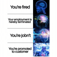 Memes, 🤖, and Speak: You're fired  Your employment is  hereby terminated  You're jobnt j  Youre promoted  to customer And on that note, I'd like to speak to the manager. 👵