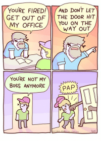 Memes, Office, and 🤖: YoURE FIREDAND DONT LET  GET OUT OF THE DooR HIT  MY OFFICE/ You ON THE  WAY OUT  YOURE NOT MY  Boss ANYMOREPAP