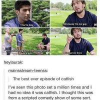 Catfished, Funny, and Memes: You're Gay  Obvlously Im not gay  You wore having scomanticrelationship  with aguy  with o guy  Yougot me there  heylaurak:  mainsstream-teenss:  The best ever episode of catfish  l've seen this photo set a million times and I  had no idea it was catfish. I thought this was  from a scripted comedy show of some sort Follow us for more funny tumblr & textposts!!