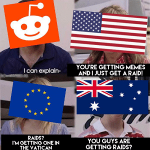 Memes, Reddit, and Australia: YOU'RE GETTING MEMES  ANDI JUST GETARAID!  I can explain-  *  RAIDS?  I'M GETTING ONE IN  THE VATICAN  YOU GUYS ARE  GETTING RAIDS? Australia is being left out