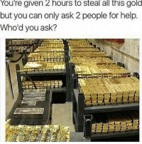 Who you stealing all this gold with lol 😂 👉Tag two friends 👉Follow (@soflo) for more laughs: You're given 2 hours to steal all this gold  but you can only ask 2 people for help.  Who'd you ask? Who you stealing all this gold with lol 😂 👉Tag two friends 👉Follow (@soflo) for more laughs