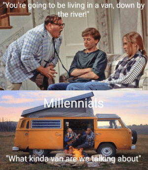 "Living, River, and Down: ""You're going to be living in a van, down by  the river  MiHennials  ""What kindavan are we talking about"" Matt Foley Lives (i.redd.it)"