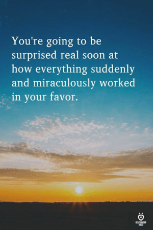 miraculously: You're going to be  surprised real soon at  how everything suddenly  and miraculously  in your favor.  worked