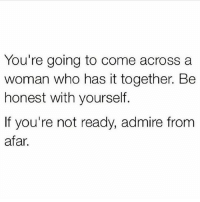 situationships: You're going to come across a  woman who has it together. Be  honest with yourself.  If you're not ready, admire from  afar. situationships