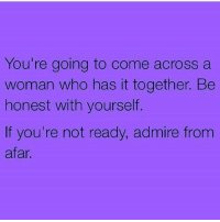 MSG: You're going to come across a  woman who has it together. Be  honest with yourself.  If you're not ready, admire from  afar MSG