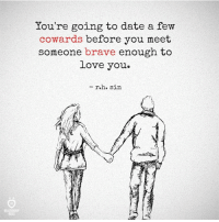 Love, Brave, and Braves: You're going to date a f  ew  cowards before you meet  someone brave enough to  Love you  - r.h. sirn  ELATIONSH  RULES