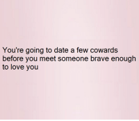 Dating: You're going to date a few cowards  before you meet someone brave enough  to love you