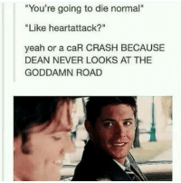 "Memes, 🤖, and Crash: ""You're going to die normal""  ""Like heartattack?""  yeah or a caR CRASH BECAUSE  DEAN NEVER LOOKS AT THE  GODDAMN ROAD 😂😂😍"
