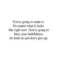 Going To Make It: You're going to make it.  No matter what it looks  like right now. God is going to  bless your faithfulness  So hold on and don't give up.