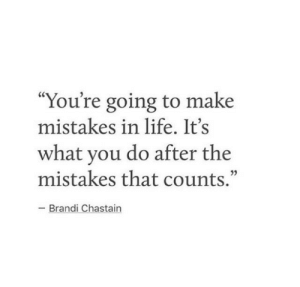 """Life, Mistakes, and Make: """"You're going to make  mistakes in life. It's  what you do after the  mistakes that counts.""""  -Brandi Chastain"""