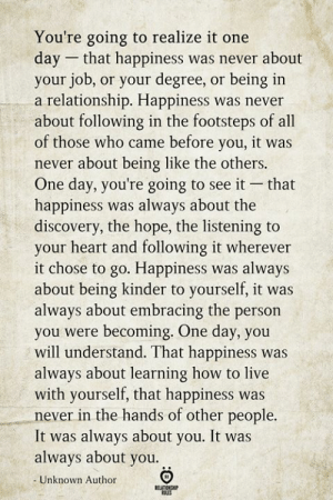 Heart, How To, and Live: You're going to realize it one  day that happiness was never about  your job, or your degree, or being in  a relationship. Happiness was never  about following in the footsteps of all  of those who came before you, it was  never about being like the others.  One day, you're going to see it  happiness was always about the  discovery, the hope, the listening to  your heart and following it wherever  it chose to go. Happiness was always  about being kinder to yourself, it was  always about embracing the person  you were becoming. One day, you  will understand. That happiness was  always about learning how to live  with yourself, that happiness was  never in the hands of other people.  It was always about you. It was  always about you  that  Unknown Author  BELATIONSHIP  ES